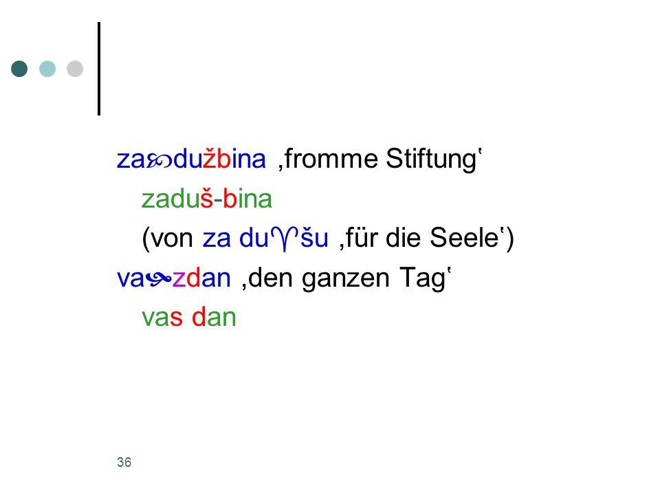 36 za  dužbina,fromme Stiftung' zaduš-bina (von za du  šu,für die Seele') va  zdan,den ganzen Tag' vas dan