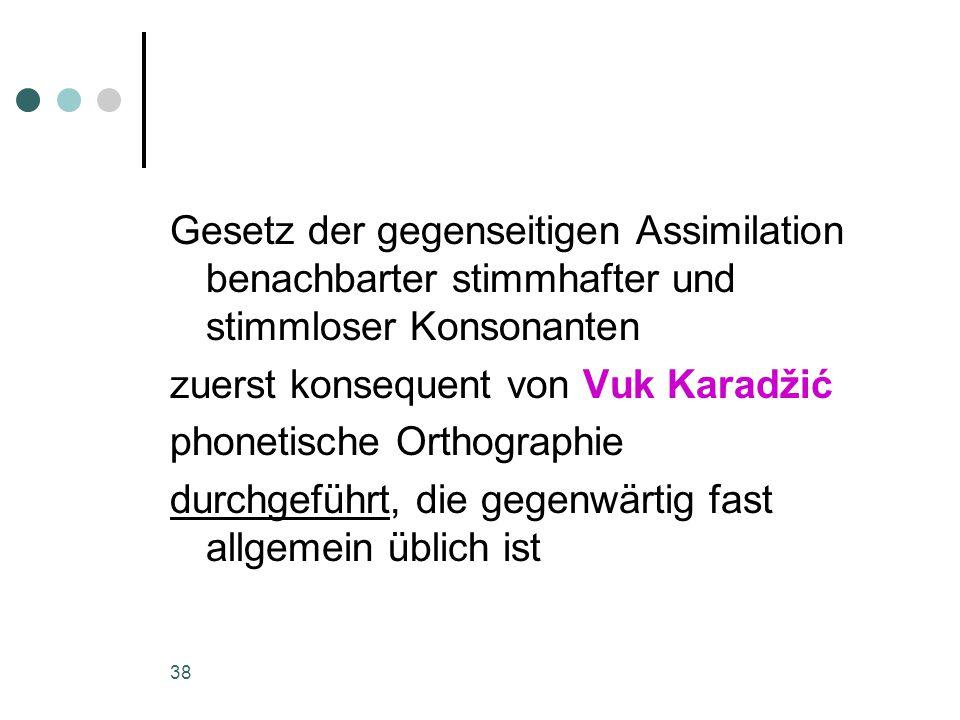 38 Gesetz der gegenseitigen Assimilation benachbarter stimmhafter und stimmloser Konsonanten zuerst konsequent von Vuk Karadžić phonetische Orthographie durchgeführt, die gegenwärtig fast allgemein üblich ist