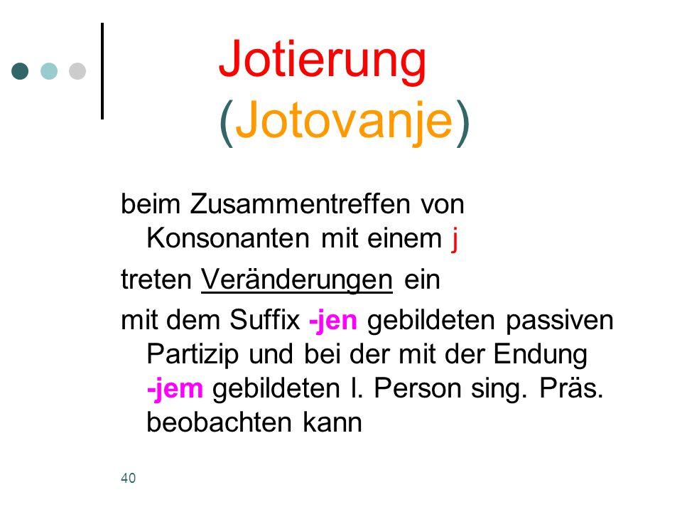 40 beim Zusammentreffen von Konsonanten mit einem j treten Veränderungen ein mit dem Suffix -jen gebildeten passiven Partizip und bei der mit der Endung -jem gebildeten l.