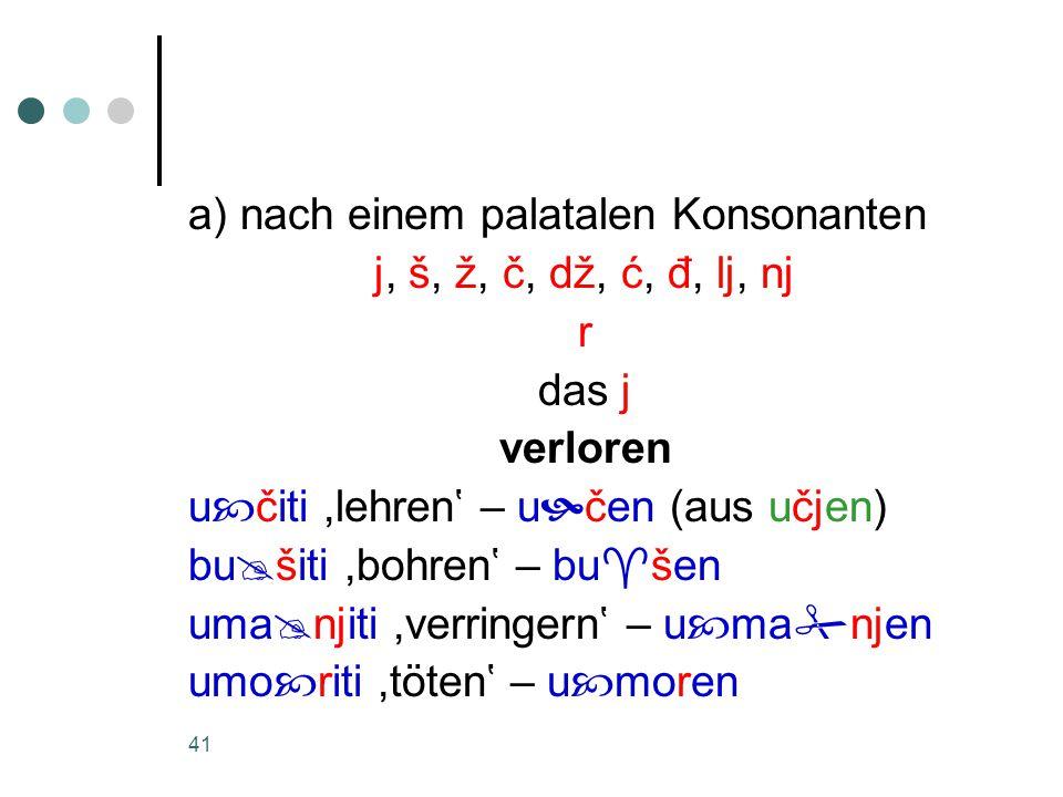 41 a) nach einem palatalen Konsonanten j, š, ž, č, dž, ć, đ, lj, nj r das j verloren u  čiti,lehren' – u  čen (aus učjen) bu  šiti,bohren' – bu  šen uma  njiti,verringern' – u  ma  njen umo  riti,töten' – u  moren