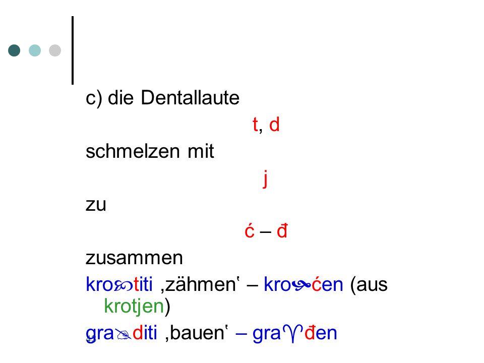 43 c) die Dentallaute t, d schmelzen mit j zu ć – đ zusammen kro  titi,zähmen' – kro  ćen (aus krotjen) gra  diti,bauen' – gra  đen