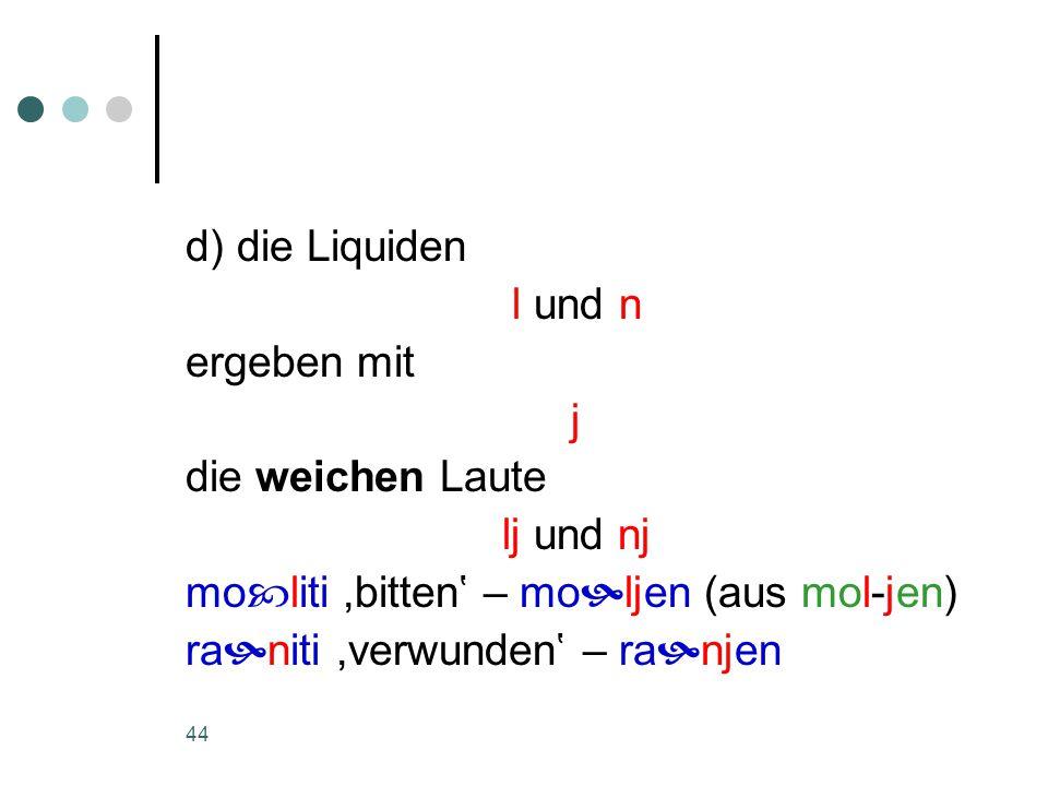 44 d) die Liquiden l und n ergeben mit j die weichen Laute lj und nj mo  liti,bitten' – mo  ljen (aus mol-jen) ra  niti,verwunden' – ra  njen