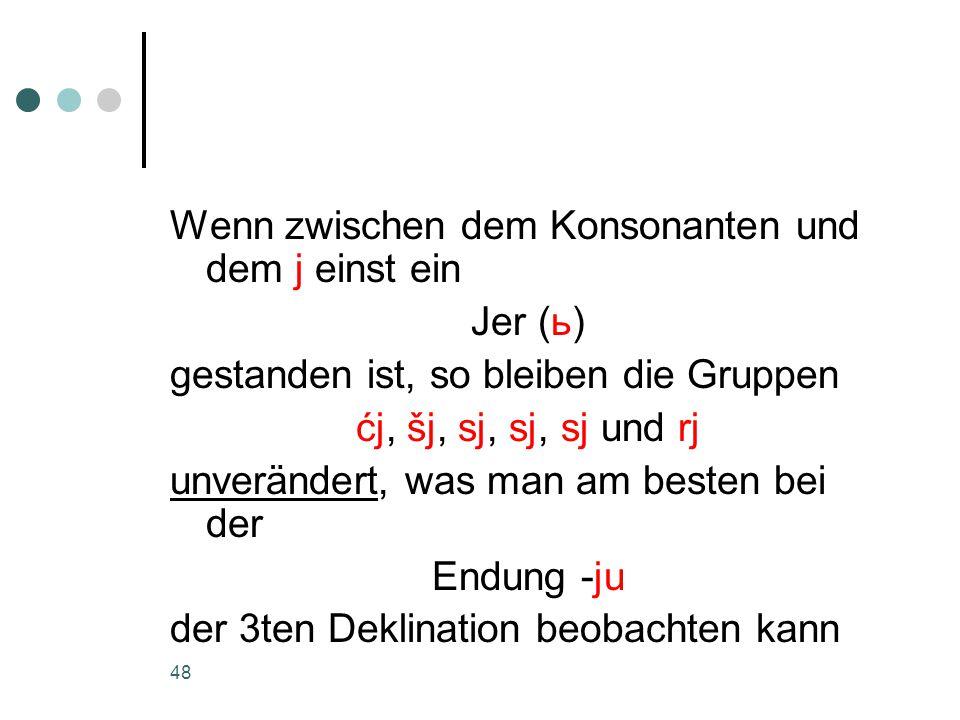 48 Wenn zwischen dem Konsonanten und dem j einst ein Jer (ь) gestanden ist, so bleiben die Gruppen ćj, šj, sj, sj, sj und rj unverändert, was man am besten bei der Endung -ju der 3ten Deklination beobachten kann