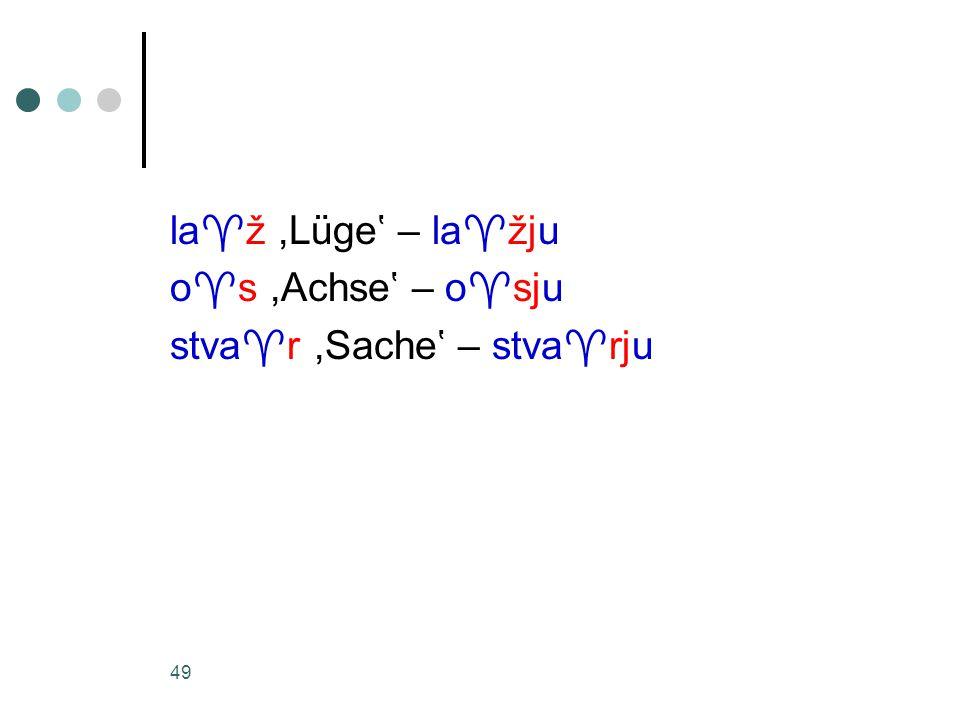 49 la  ž,Lüge' – la  žju o  s,Achse' – o  sju stva  r,Sache' – stva  rju