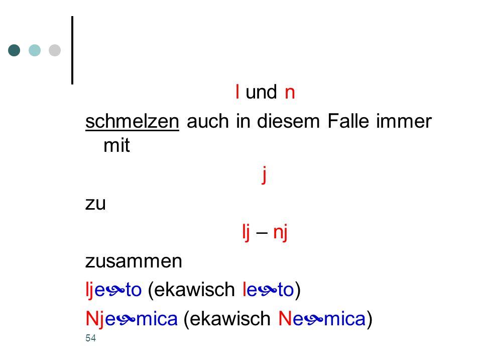 54 l und n schmelzen auch in diesem Falle immer mit j zu lj – nj zusammen lje  to (ekawisch le  to) Nje  mica (ekawisch Ne  mica)