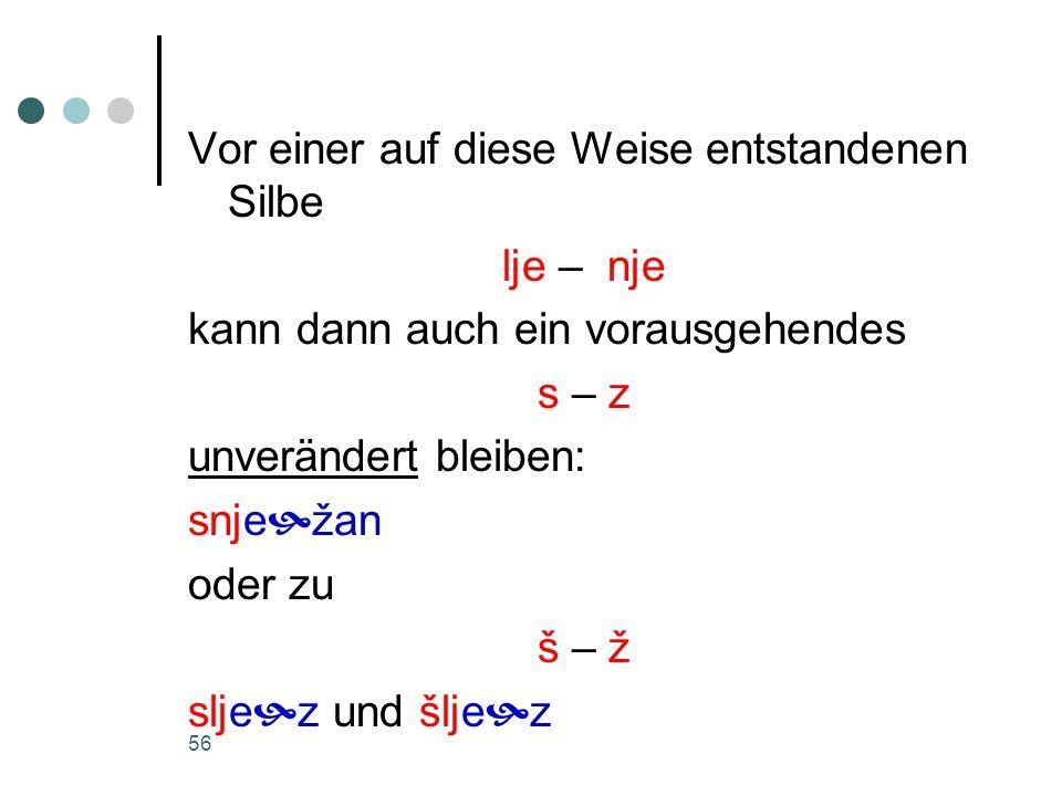 56 Vor einer auf diese Weise entstandenen Silbe lje – nje kann dann auch ein vorausgehendes s – z unverändert bleiben: snje  žan oder zu š – ž slje  z und šlje  z