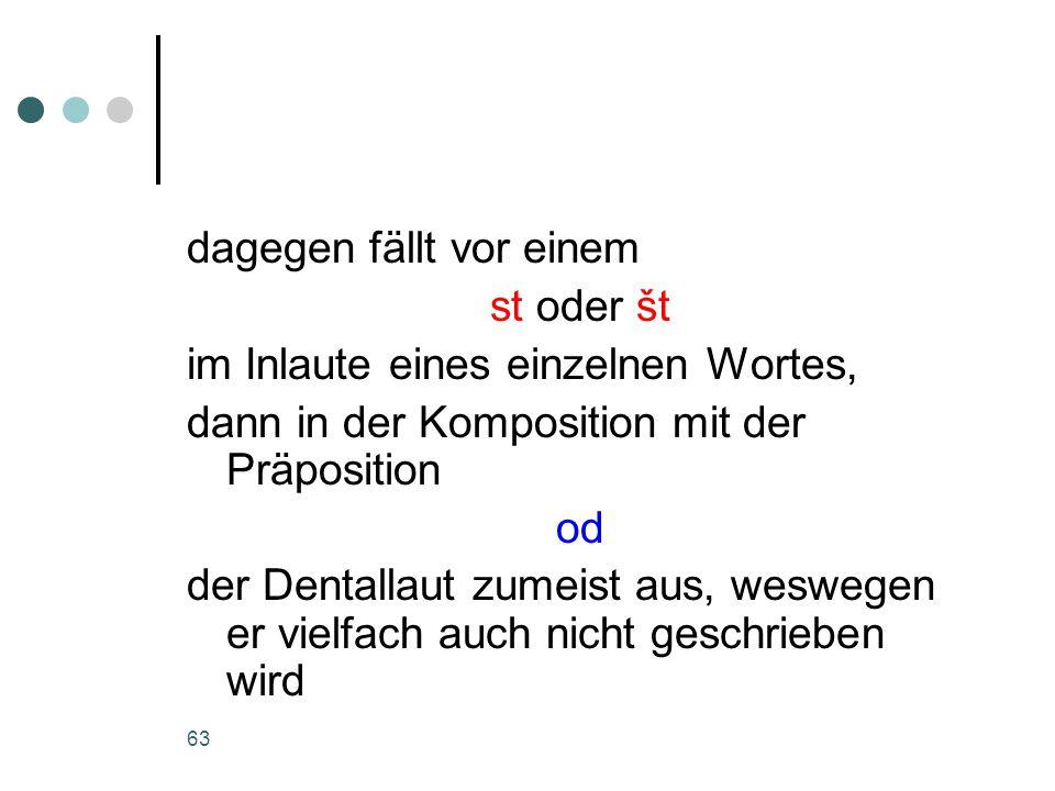 63 dagegen fällt vor einem st oder št im Inlaute eines einzelnen Wortes, dann in der Komposition mit der Präposition od der Dentallaut zumeist aus, weswegen er vielfach auch nicht geschrieben wird