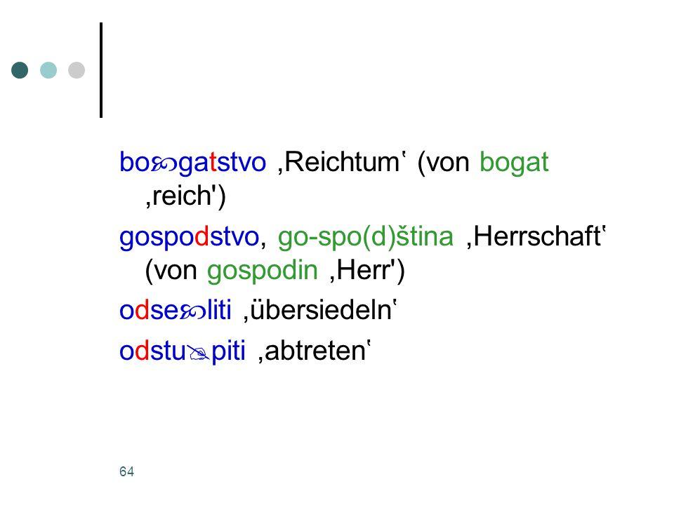 64 bo  gatstvo,Reichtum' (von bogat,reich ) gospodstvo, go-spo(d)ština,Herrschaft' (von gospodin,Herr ) odse  liti,übersiedeln' odstu  piti,abtreten'
