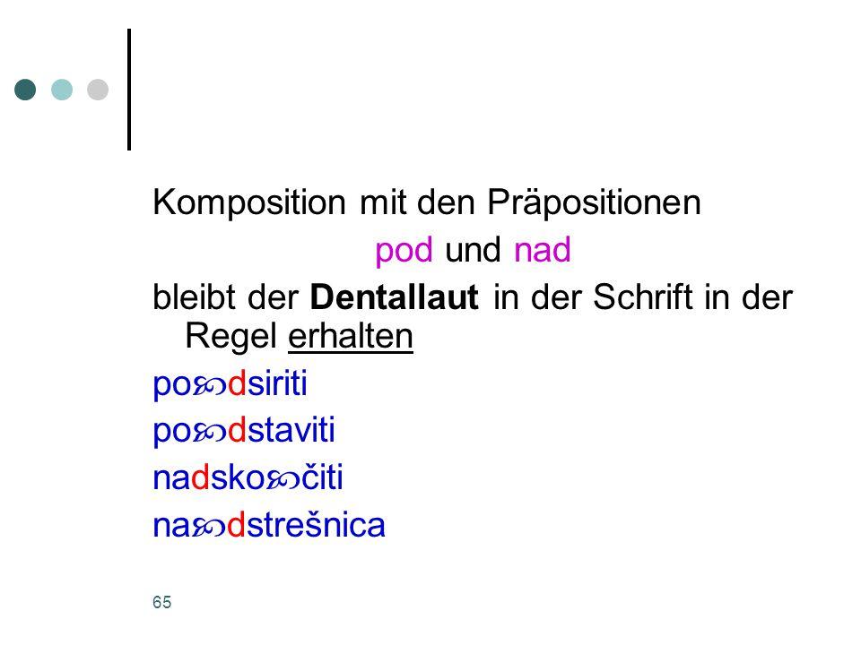 65 Komposition mit den Präpositionen pod und nad bleibt der Dentallaut in der Schrift in der Regel erhalten po  dsiriti po  dstaviti nadsko  čiti na  dstrešnica