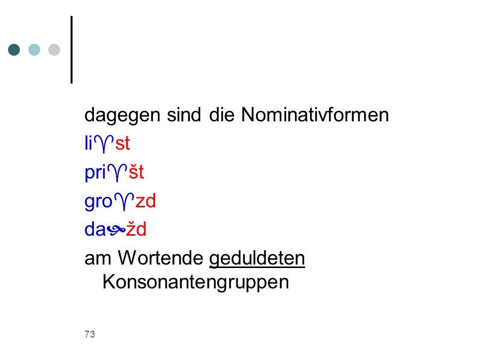 73 dagegen sind die Nominativformen li  st pri  št gro  zd da  žd am Wortende geduldeten Konsonantengruppen