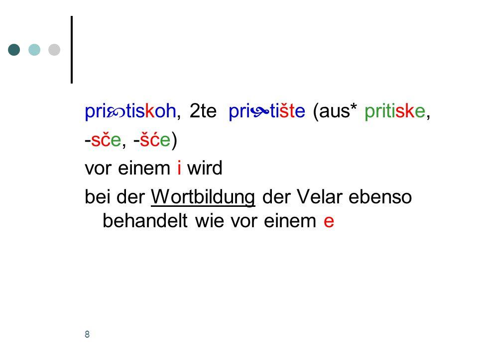 8 pri  tiskoh, 2te pri  tište (aus* pritiske, -sče, -šće) vor einem i wird bei der Wortbildung der Velar ebenso behandelt wie vor einem e