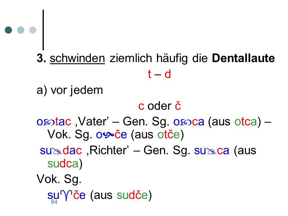 84 3. schwinden ziemlich häufig die Dentallaute t – d a) vor jedem c oder č o  tac,Vater' – Gen.