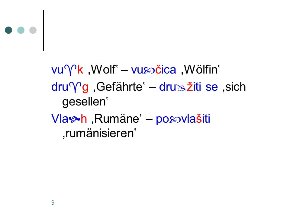 9 vu  k,Wolf' – vu  čica,Wölfin' dru  g,Gefährte' – dru  žiti se,sich gesellen' Vla  h,Rumäne' – po  vlašiti,rumänisieren'
