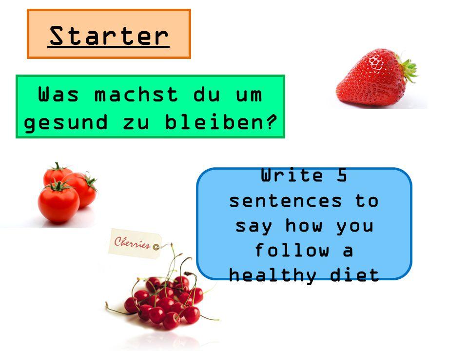 Starter Was machst du um gesund zu bleiben? Write 5 sentences to say how you follow a healthy diet
