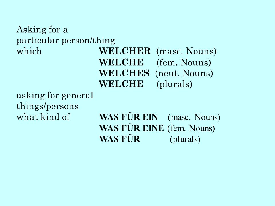 Asking for a particular person/thing which WELCHER (masc. Nouns) WELCHE (fem. Nouns) WELCHES (neut. Nouns) WELCHE (plurals) asking for general things/