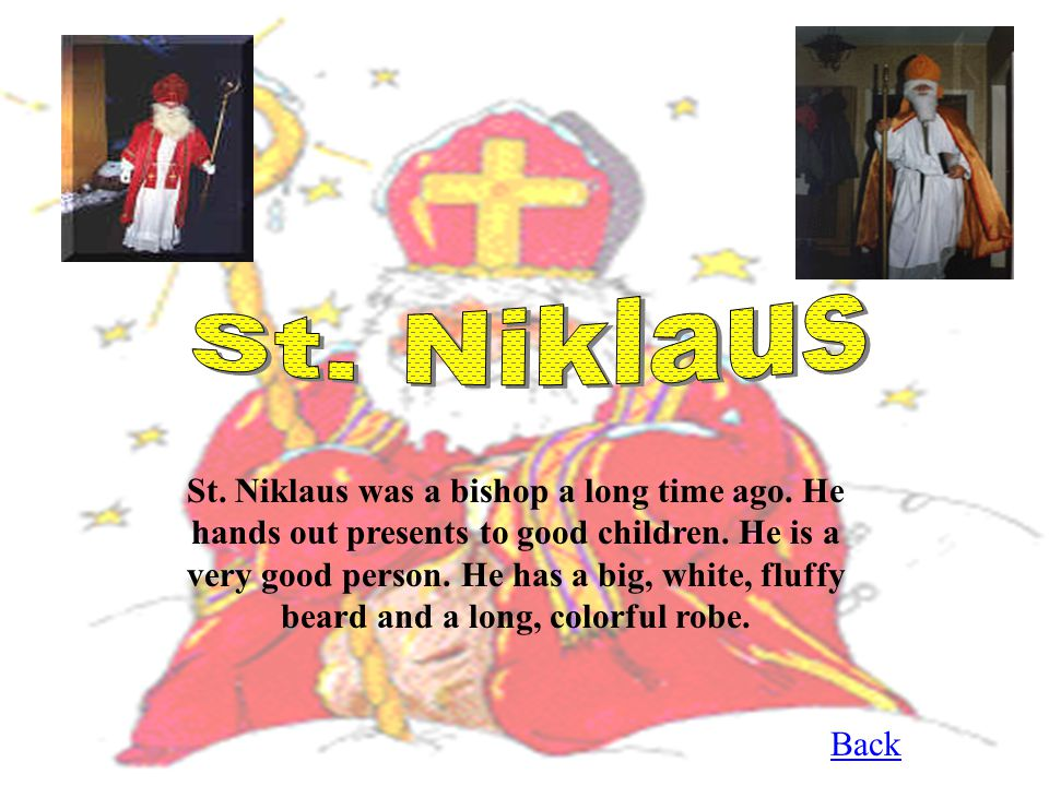 St.Niklaus was a bishop a long time ago. He hands out presents to good children.