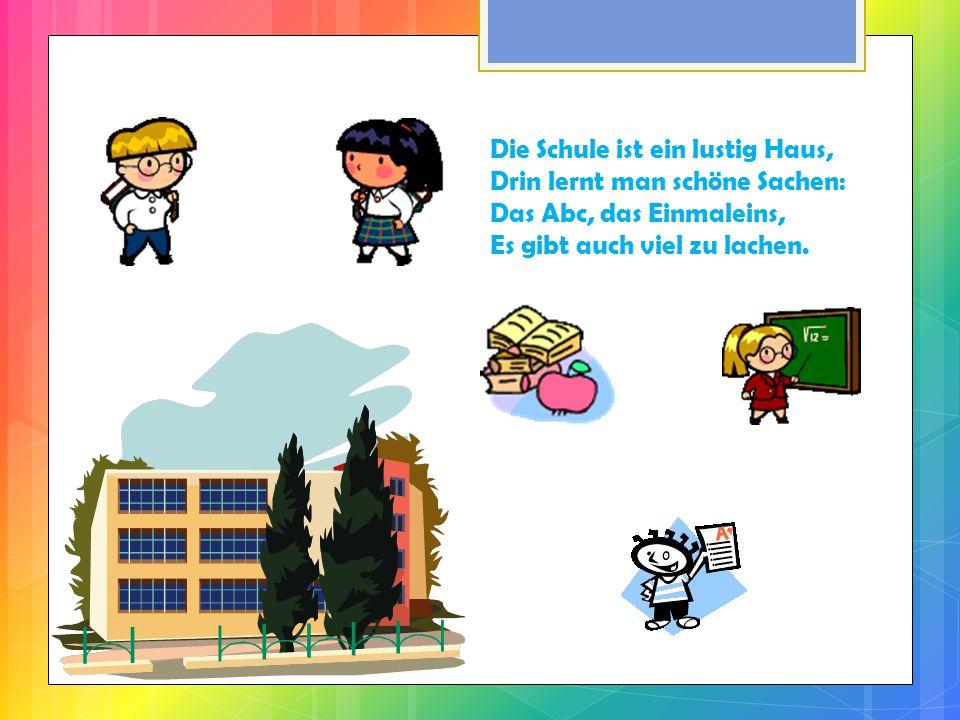 Die Schule ist ein lustig Haus, Drin lernt man schöne Sachen: Das Abc, das Einmaleins, Es gibt auch viel zu lachen.