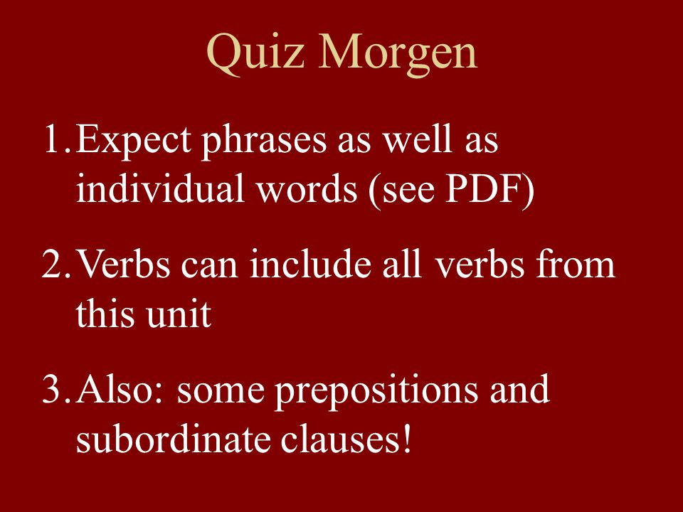 Quiz Morgen 1.Expect phrases as well as individual words (see PDF) 2.Verbs can include all verbs from this unit 3.Also: some prepositions and subordinate clauses!