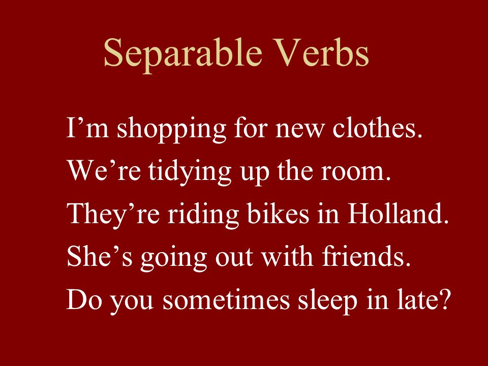 Separable Verbs I'm shopping for new clothes. We're tidying up the room.