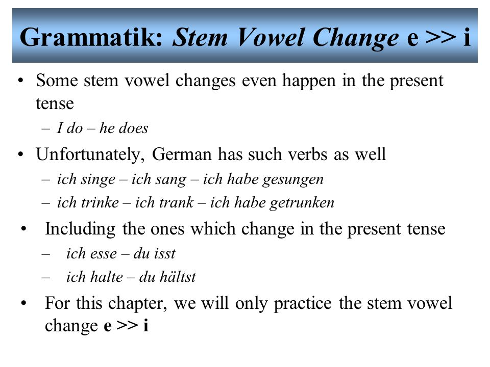 Grammatik: Stem Vowel Change e >> i Some stem vowel changes even happen in the present tense –I do – he does Unfortunately, German has such verbs as well –ich singe – ich sang – ich habe gesungen –ich trinke – ich trank – ich habe getrunken Including the ones which change in the present tense –ich esse – du isst –ich halte – du hältst For this chapter, we will only practice the stem vowel change e >> i