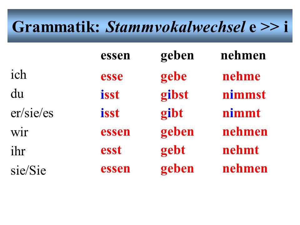 Grammatik: Stammvokalwechsel e >> i essengebennehmen ich du er/sie/es wir ihr sie/Sie esse isst essen esst essen gebe gibst gibt geben gebt geben nehme nimmst nimmt nehmen nehmt nehmen