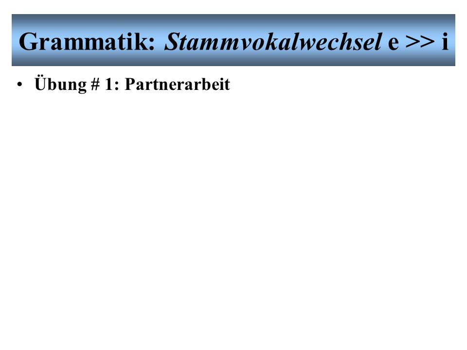 Grammatik: Stammvokalwechsel e >> i Übung # 1: Partnerarbeit