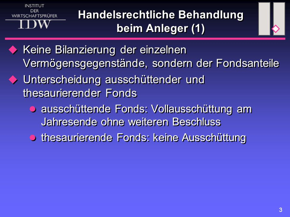3 Handelsrechtliche Behandlung beim Anleger (1)  Keine Bilanzierung der einzelnen Vermögensgegenstände, sondern der Fondsanteile  Unterscheidung aus