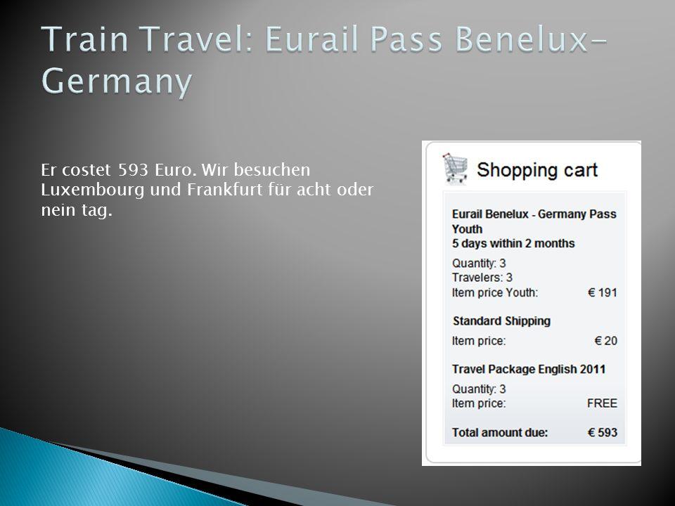 Er costet 593 Euro. Wir besuchen Luxembourg und Frankfurt für acht oder nein tag.