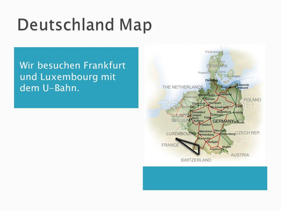 Wir besuchen Frankfurt und Luxembourg mit dem U-Bahn.