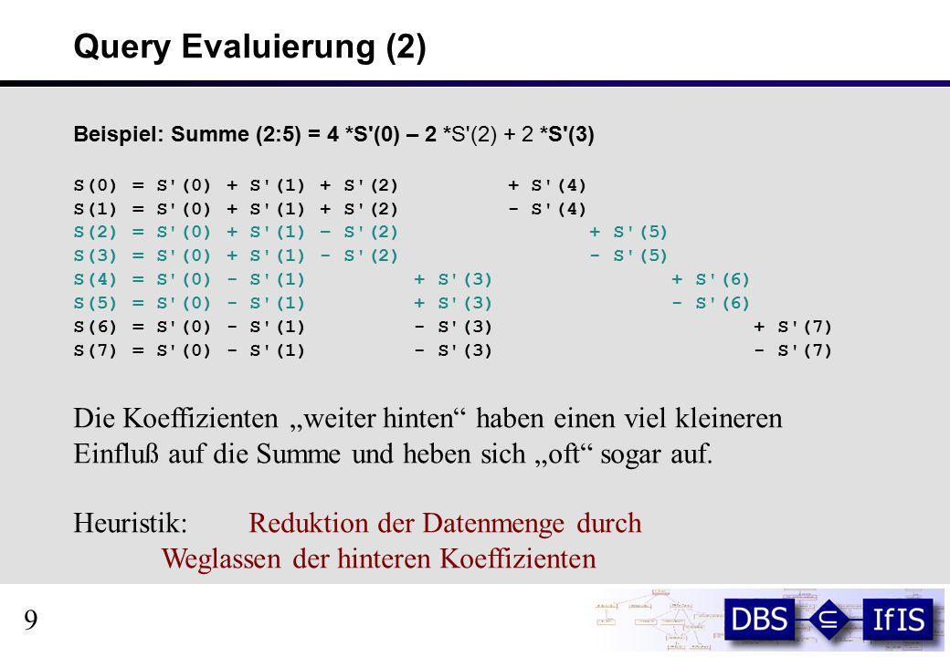 """Query Evaluierung (2) Beispiel: Summe (2:5) = 4 *S (0) – 2 *S (2) + 2 *S (3) S(0) = S (0) + S (1) + S (2) + S (4) S(1) = S (0) + S (1) + S (2) - S (4) S(2) = S (0) + S (1) – S (2) + S (5) S(3) = S (0) + S (1) - S (2) - S (5) S(4) = S (0) - S (1) + S (3) + S (6) S(5) = S (0) - S (1) + S (3) - S (6) S(6) = S (0) - S (1) - S (3) + S (7) S(7) = S (0) - S (1) - S (3) - S (7) Die Koeffizienten """"weiter hinten haben einen viel kleineren Einfluß auf die Summe und heben sich """"oft sogar auf."""
