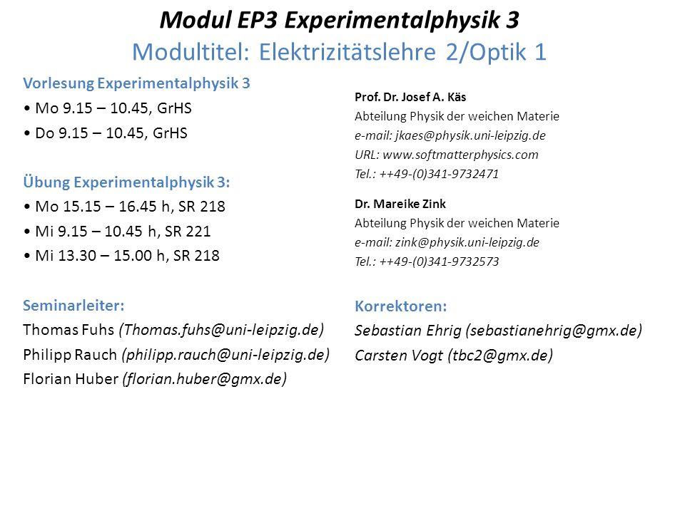 Modul EP3 Experimentalphysik 3 Modultitel: Elektrizitätslehre 2/Optik 1 Vorlesung Experimentalphysik 3 Mo 9.15 – 10.45, GrHS Do 9.15 – 10.45, GrHS Übung Experimentalphysik 3: Mo 15.15 – 16.45 h, SR 218 Mi 9.15 – 10.45 h, SR 221 Mi 13.30 – 15.00 h, SR 218 Seminarleiter: Thomas Fuhs (Thomas.fuhs@uni-leipzig.de) Philipp Rauch (philipp.rauch@uni-leipzig.de) Florian Huber (florian.huber@gmx.de) Prof.