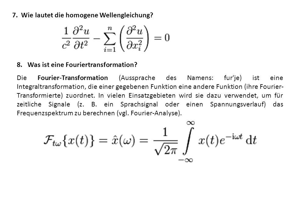 7.Wie lautet die homogene Wellengleichung. 8. Was ist eine Fouriertransformation.