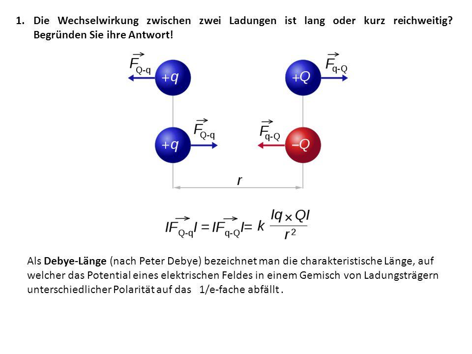 1.Die Wechselwirkung zwischen zwei Ladungen ist lang oder kurz reichweitig.