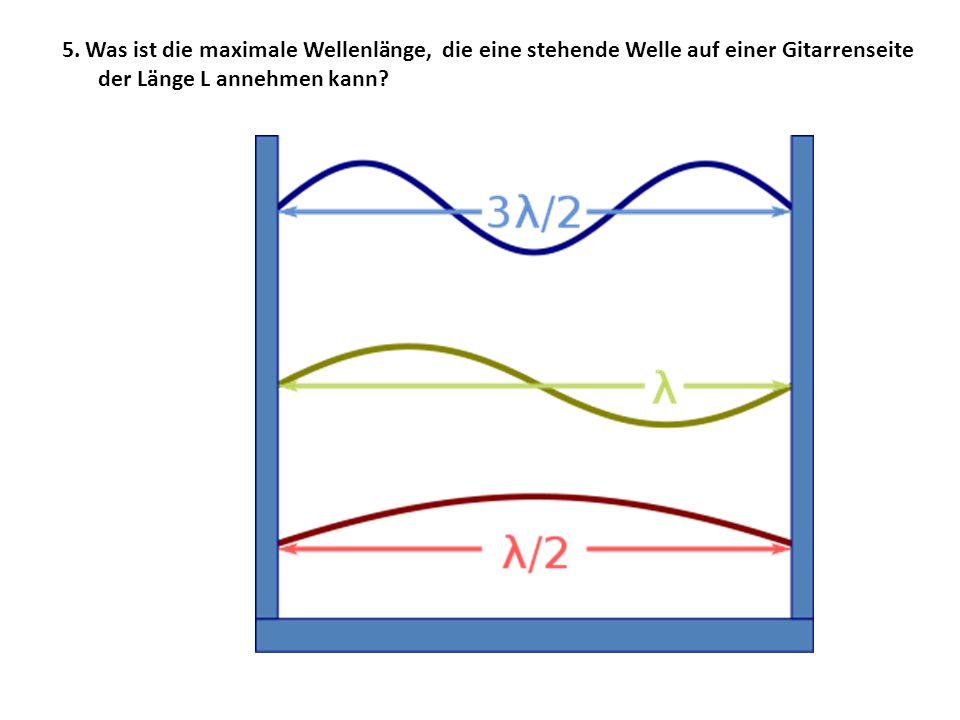 5. Was ist die maximale Wellenlänge, die eine stehende Welle auf einer Gitarrenseite der Länge L annehmen kann?