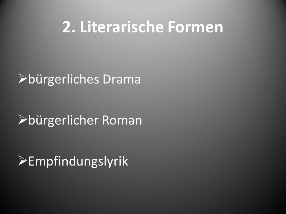 2. Literarische Formen  bürgerliches Drama  bürgerlicher Roman  Empfindungslyrik