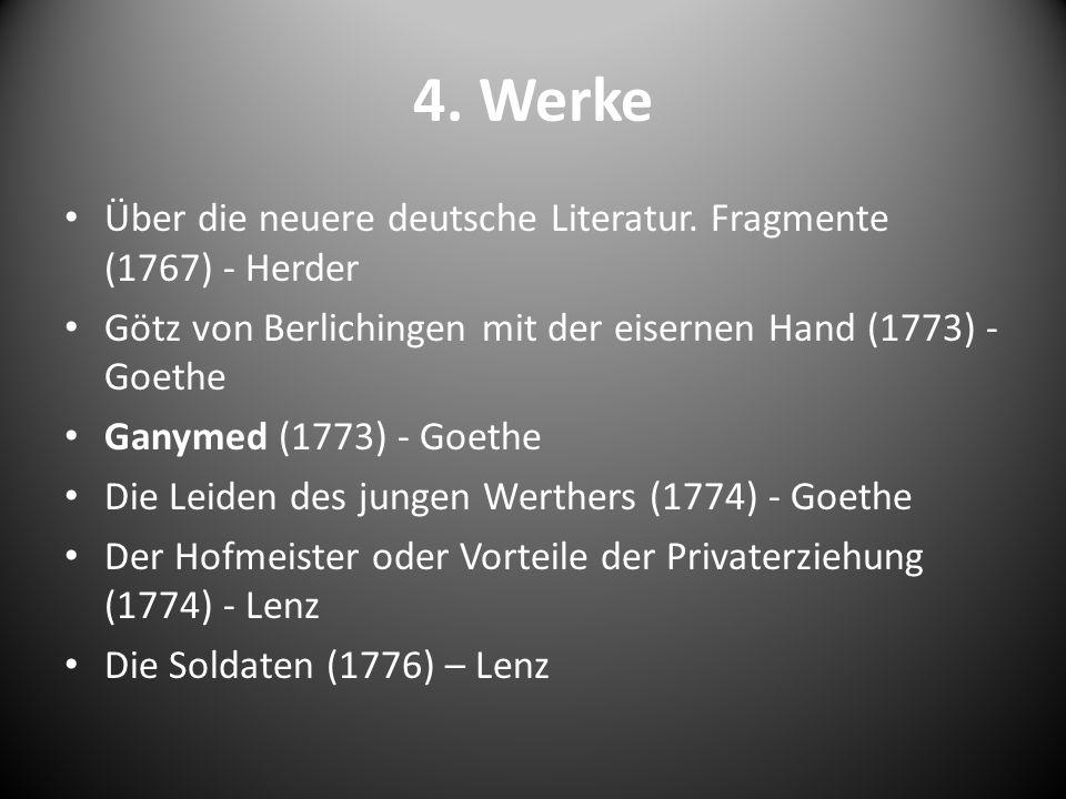 4. Werke Über die neuere deutsche Literatur. Fragmente (1767) - Herder Götz von Berlichingen mit der eisernen Hand (1773) - Goethe Ganymed (1773) - Go
