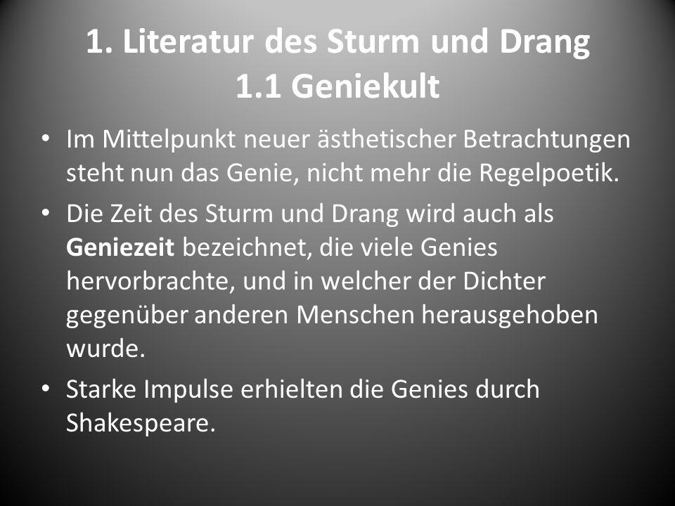 1. Literatur des Sturm und Drang 1.1 Geniekult Im Mittelpunkt neuer ästhetischer Betrachtungen steht nun das Genie, nicht mehr die Regelpoetik. Die Ze