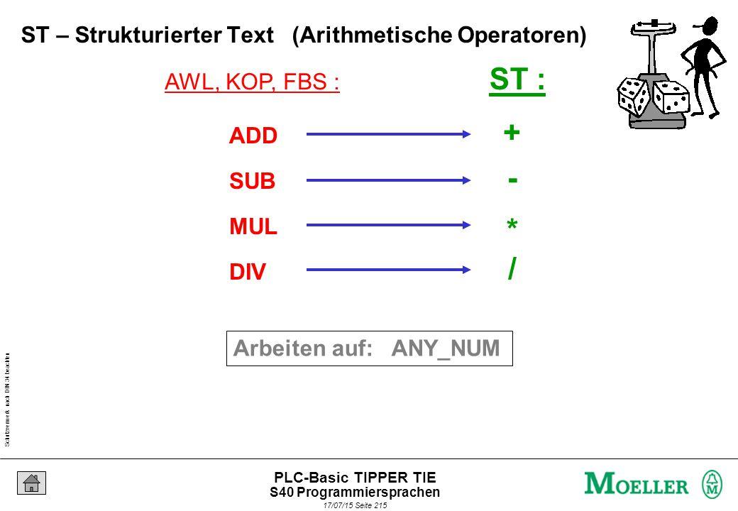 Schutzvermerk nach DIN 34 beachten 17/07/15 Seite 215 PLC-Basic TIPPER TIE AWL, KOP, FBS : ST : ADD SUB MUL DIV + - * / Arbeiten auf: ANY_NUM ST – Strukturierter Text (Arithmetische Operatoren) S40 Programmiersprachen