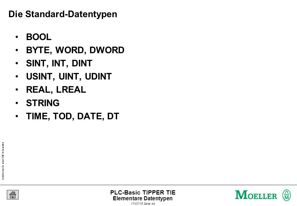 Schutzvermerk nach DIN 34 beachten 17/07/15 Seite 44 PLC-Basic TIPPER TIE Die Standard-Datentypen BOOL BYTE, WORD, DWORD SINT, INT, DINT USINT, UINT, UDINT REAL, LREAL STRING TIME, TOD, DATE, DT Elementare Datentypen