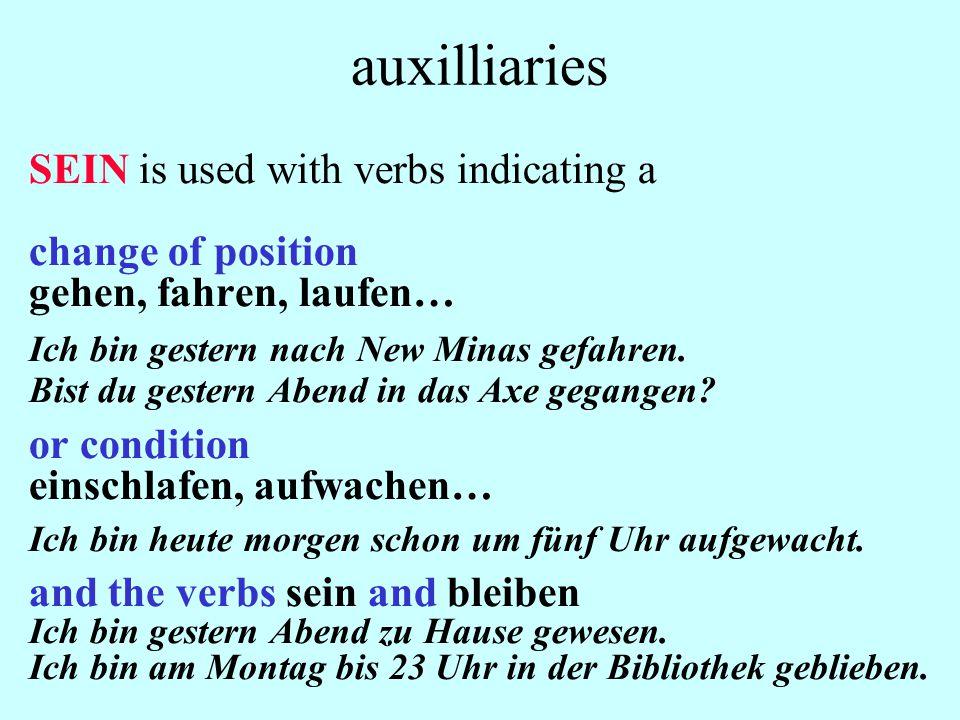 auxilliaries SEIN is used with verbs indicating a change of position gehen, fahren, laufen… Ich bin gestern nach New Minas gefahren. Bist du gestern A