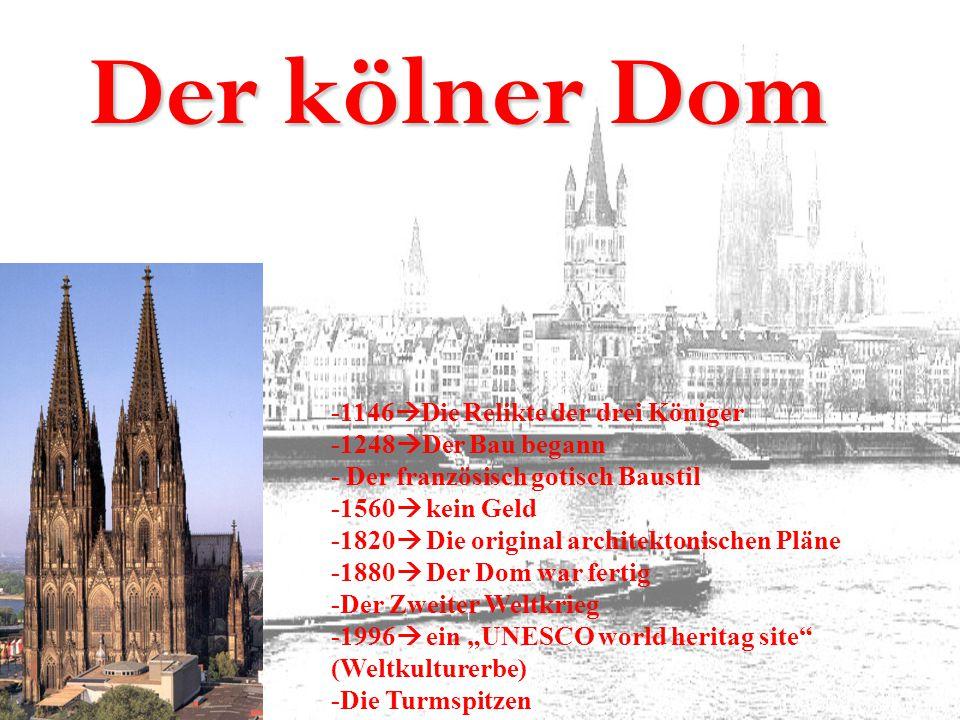 Der kölner Dom -1146  Die Relikte der drei Königer -1248  Der Bau begann - Der französisch gotisch Baustil -1560  kein Geld -1820  Die original ar