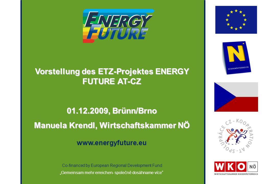 """Co-financed by European Regional Development Fund """"Gemeinsam mehr erreichen- společně dosáhname více Vorstellung des ETZ-Projektes ENERGY FUTURE AT-CZ 01.12.2009, Brünn/Brno Manuela Krendl, Wirtschaftskammer NÖ www.energyfuture.eu"""