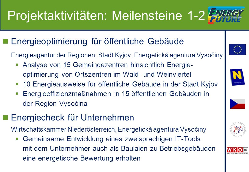 Projektaktivitäten: Meilensteine 1-2 Energieoptimierung für öffentliche Gebäude Energieagentur der Regionen, Stadt Kyjov, Energetická agentura Vysočiny  Analyse von 15 Gemeindezentren hinsichtlich Energie- optimierung von Ortszentren im Wald- und Weinviertel  10 Energieausweise für öffentliche Gebäude in der Stadt Kyjov  Energieeffizienzmaßnahmen in 15 öffentlichen Gebäuden in der Region Vysočina Energiecheck für Unternehmen Wirtschaftskammer Niederösterreich, Energetická agentura Vysočiny  Gemeinsame Entwicklung eines zweisprachigen IT-Tools mit dem Unternehmer auch als Baulaien zu Betriebsgebäuden eine energetische Bewertung erhalten