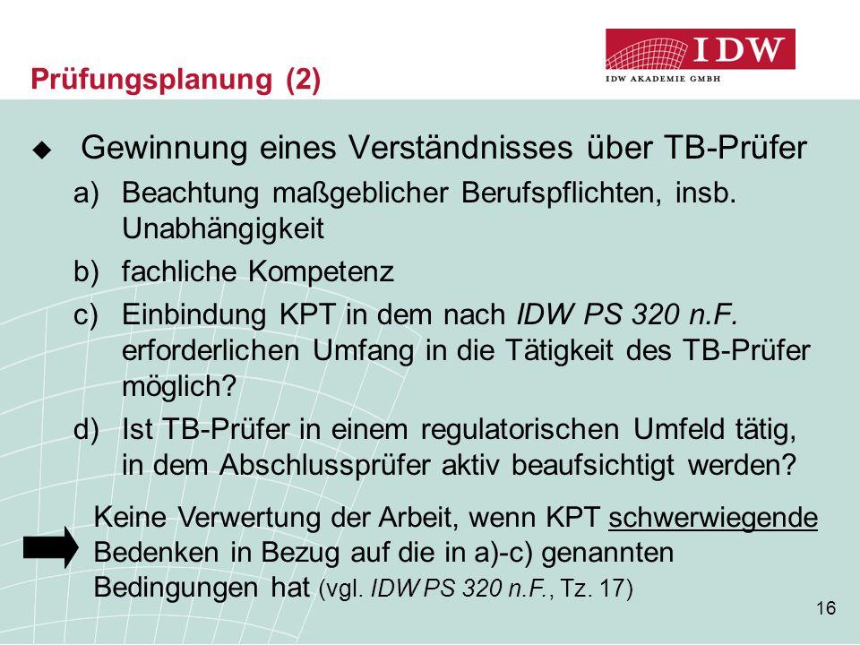 16 Prüfungsplanung (2)  Gewinnung eines Verständnisses über TB-Prüfer a)Beachtung maßgeblicher Berufspflichten, insb. Unabhängigkeit b)fachliche Komp