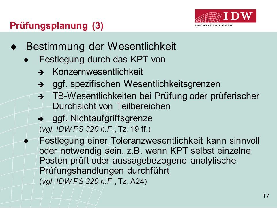 17 Prüfungsplanung (3)  Bestimmung der Wesentlichkeit Festlegung durch das KPT von  Konzernwesentlichkeit  ggf. spezifischen Wesentlichkeitsgrenzen