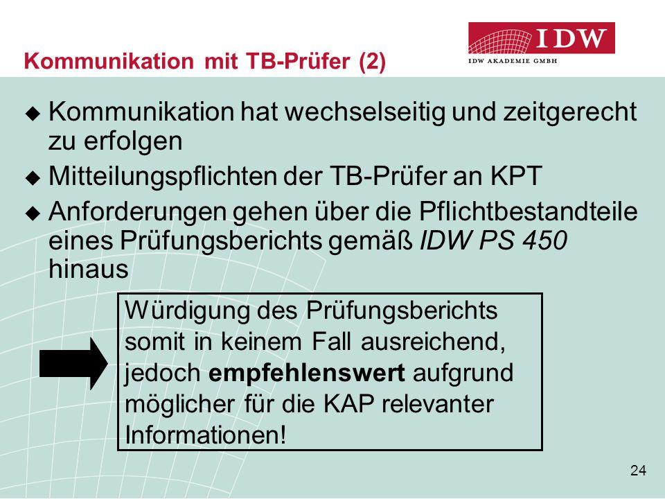24 Kommunikation mit TB-Prüfer (2)  Kommunikation hat wechselseitig und zeitgerecht zu erfolgen  Mitteilungspflichten der TB-Prüfer an KPT  Anforde