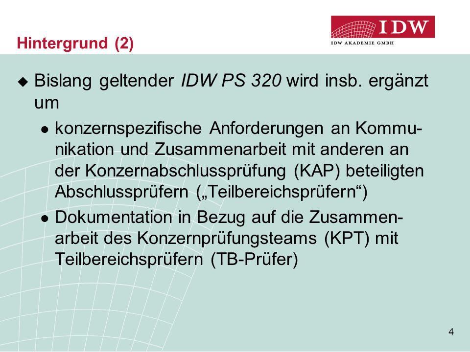 4 Hintergrund (2)  Bislang geltender IDW PS 320 wird insb. ergänzt um konzernspezifische Anforderungen an Kommu- nikation und Zusammenarbeit mit ande