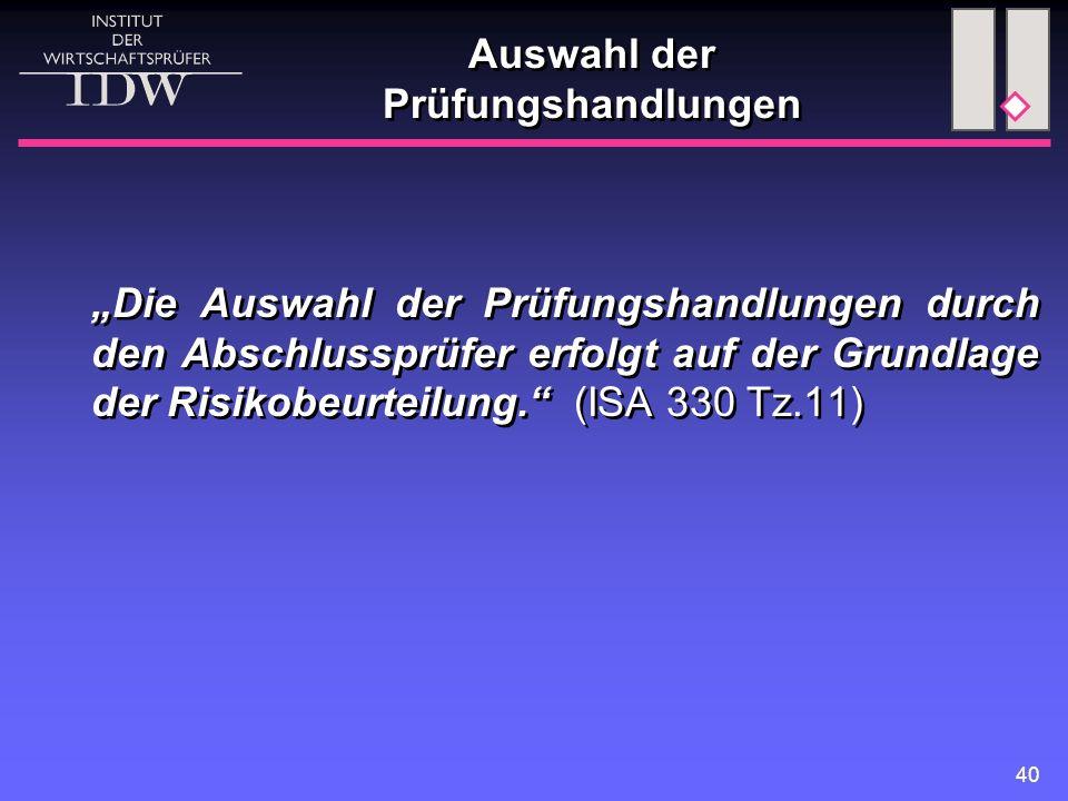 """40 Auswahl der Prüfungshandlungen """"Die Auswahl der Prüfungshandlungen durch den Abschlussprüfer erfolgt auf der Grundlage der Risikobeurteilung. (ISA 330 Tz.11)"""