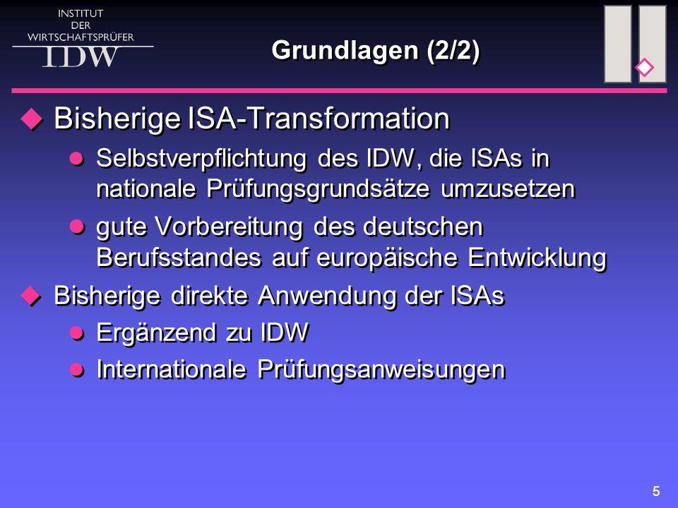 5 Grundlagen (2/2)  Bisherige ISA-Transformation Selbstverpflichtung des IDW, die ISAs in nationale Prüfungsgrundsätze umzusetzen gute Vorbereitung des deutschen Berufsstandes auf europäische Entwicklung  Bisherige direkte Anwendung der ISAs Ergänzend zu IDW Internationale Prüfungsanweisungen  Bisherige ISA-Transformation Selbstverpflichtung des IDW, die ISAs in nationale Prüfungsgrundsätze umzusetzen gute Vorbereitung des deutschen Berufsstandes auf europäische Entwicklung  Bisherige direkte Anwendung der ISAs Ergänzend zu IDW Internationale Prüfungsanweisungen