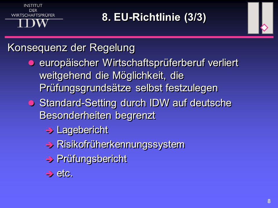 8 Konsequenz der Regelung europäischer Wirtschaftsprüferberuf verliert weitgehend die Möglichkeit, die Prüfungsgrundsätze selbst festzulegen Standard-Setting durch IDW auf deutsche Besonderheiten begrenzt  Lagebericht  Risikofrüherkennungssystem  Prüfungsbericht  etc.
